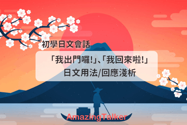 【初學日文會話】「我出門囉!」、「我回來啦!」日文用法回應淺析 (附發音示範)